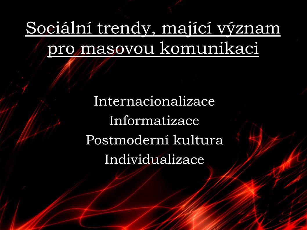 Sociální trendy, mající význam pro masovou komunikaci Internacionalizace Informatizace Postmoderní kultura Individualizace