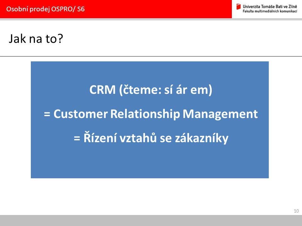 10 Jak na to? Osobní prodej OSPRO/ S6 CRM (čteme: sí ár em) = Customer Relationship Management = Řízení vztahů se zákazníky