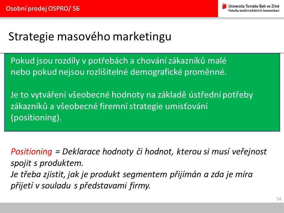 14 Strategie masového marketingu Osobní prodej OSPRO/ S6 Pokud jsou rozdíly v potřebách a chování zákazníků malé nebo pokud nejsou rozlišitelné demogr