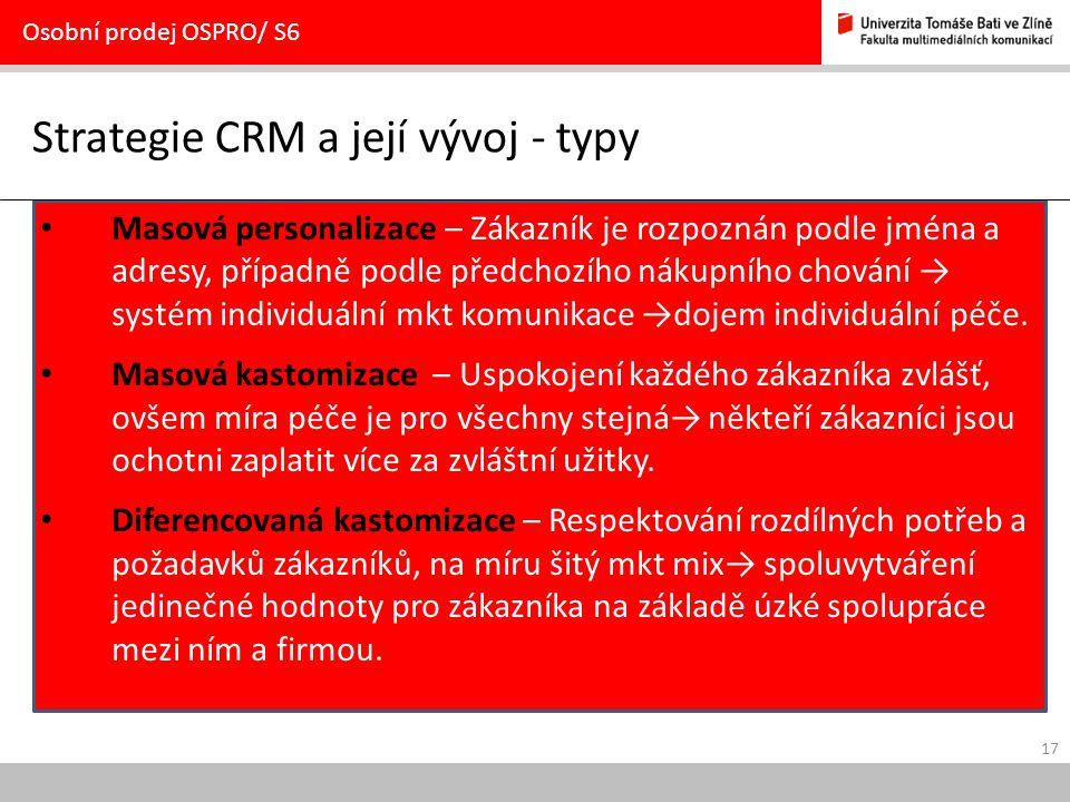 17 Strategie CRM a její vývoj - typy Osobní prodej OSPRO/ S6 Masová personalizace – Zákazník je rozpoznán podle jména a adresy, případně podle předcho