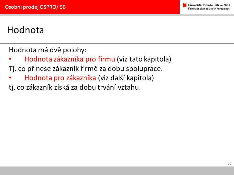26 Hodnota Osobní prodej OSPRO/ S6 Hodnota má dvě polohy: Hodnota zákazníka pro firmu (viz tato kapitola) Tj. co přinese zákazník firmě za dobu spolup