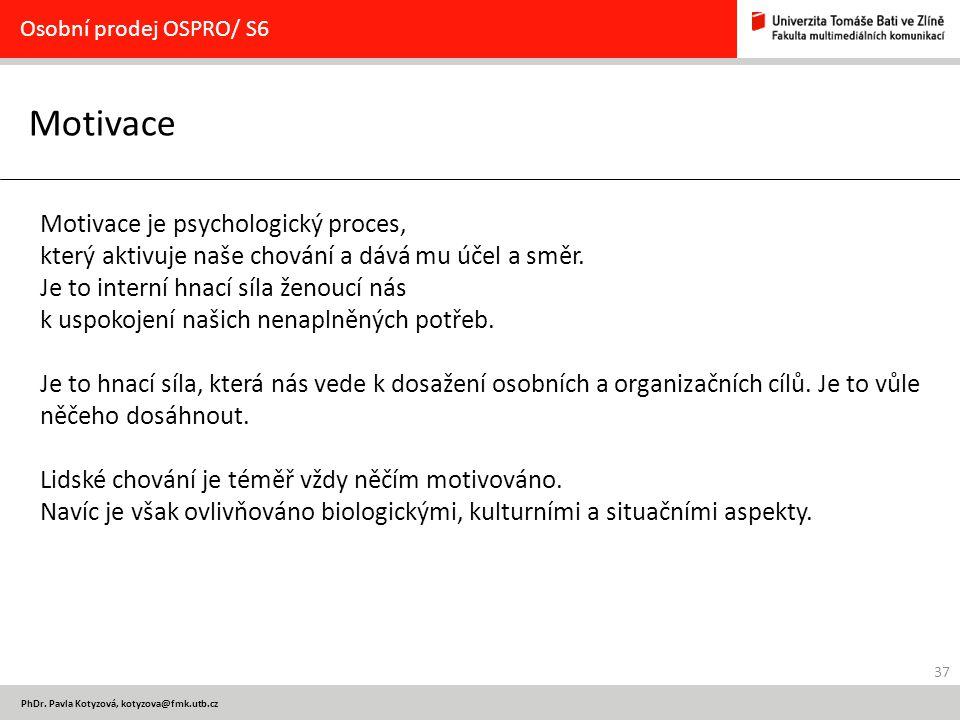37 PhDr. Pavla Kotyzová, kotyzova@fmk.utb.cz Motivace Osobní prodej OSPRO/ S6 Motivace je psychologický proces, který aktivuje naše chování a dává mu