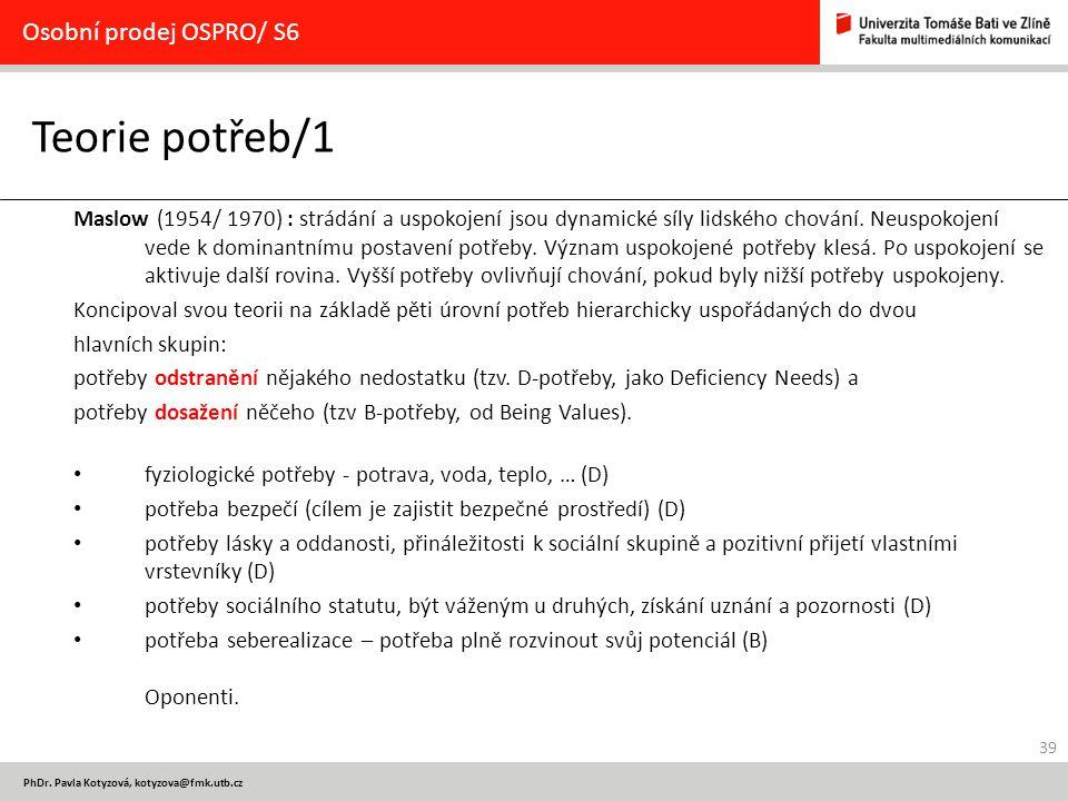 39 PhDr. Pavla Kotyzová, kotyzova@fmk.utb.cz Teorie potřeb/1 Osobní prodej OSPRO/ S6 Maslow (1954/ 1970) : strádání a uspokojení jsou dynamické síly l