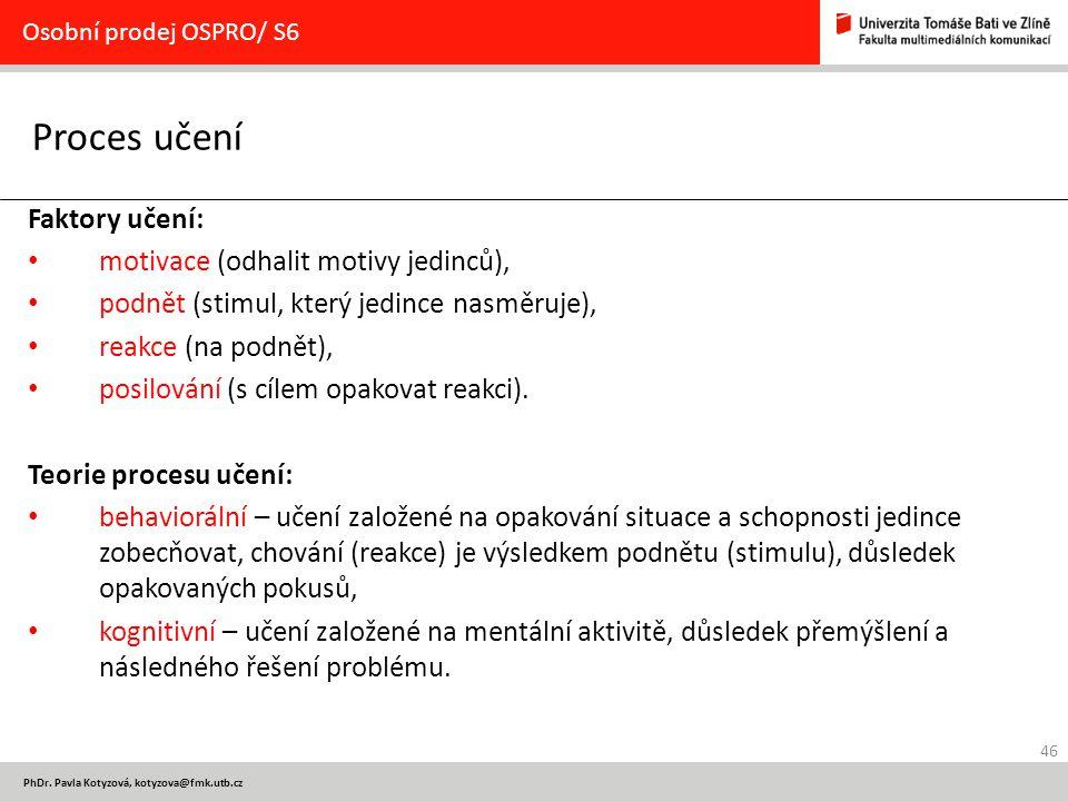 46 PhDr. Pavla Kotyzová, kotyzova@fmk.utb.cz Proces učení Osobní prodej OSPRO/ S6 Faktory učení: motivace (odhalit motivy jedinců), podnět (stimul, kt