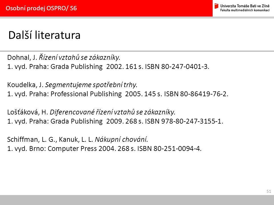 51 Další literatura Osobní prodej OSPRO/ S6 Dohnal, J. Řízení vztahů se zákazníky. 1. vyd. Praha: Grada Publishing 2002. 161 s. ISBN 80-247-0401-3. Ko