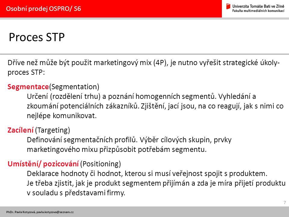7 PhDr. Pavla Kotyzová, pavla.kotyzova@seznam.cz Proces STP Osobní prodej OSPRO/ S6 Dříve než může být použit marketingový mix (4P), je nutno vyřešit