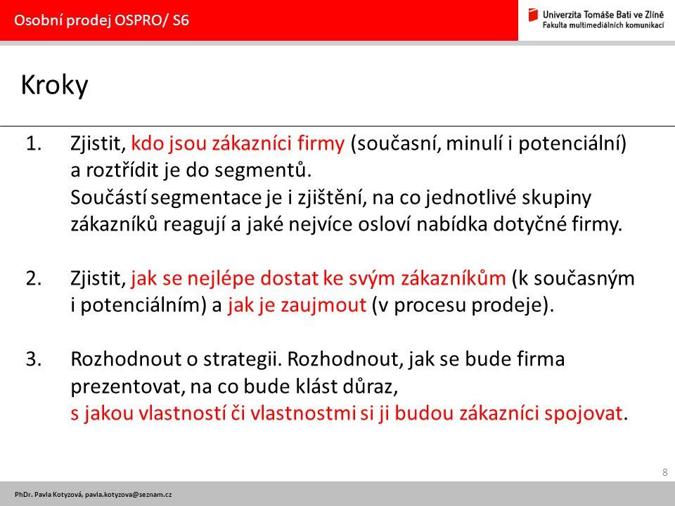 8 PhDr. Pavla Kotyzová, pavla.kotyzova@seznam.cz Kroky Osobní prodej OSPRO/ S6 1.Zjistit, kdo jsou zákazníci firmy (současní, minulí i potenciální) a