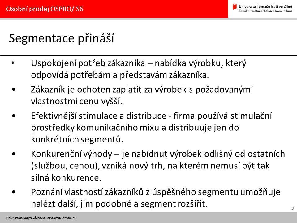 9 PhDr. Pavla Kotyzová, pavla.kotyzova@seznam.cz Segmentace přináší Osobní prodej OSPRO/ S6 Uspokojení potřeb zákazníka – nabídka výrobku, který odpov