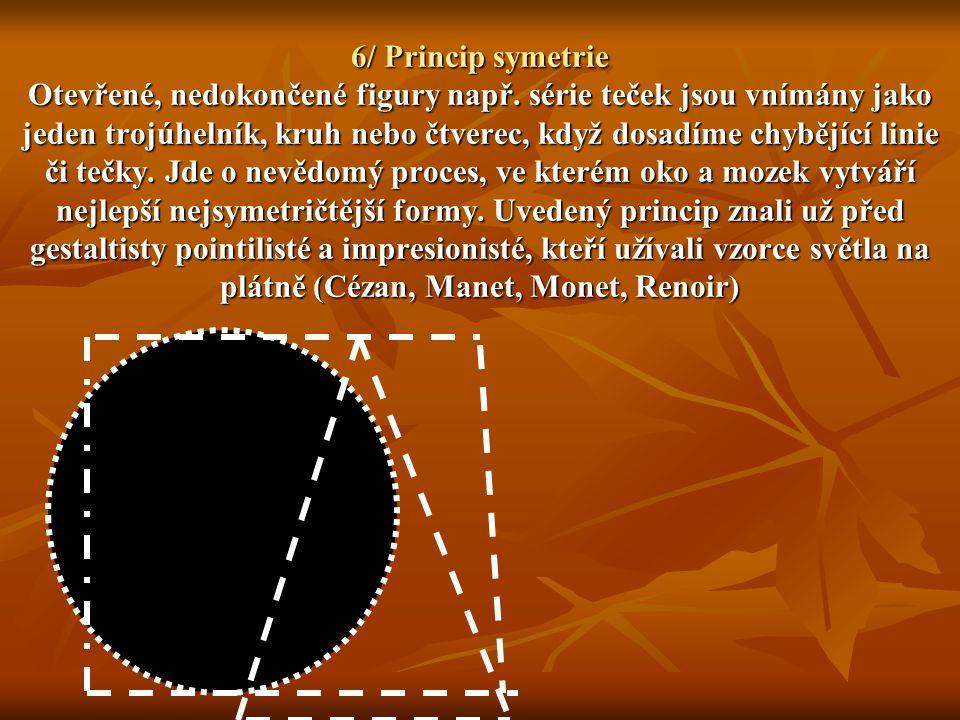 6/ Princip symetrie Otevřené, nedokončené figury např. série teček jsou vnímány jako jeden trojúhelník, kruh nebo čtverec, když dosadíme chybějící lin