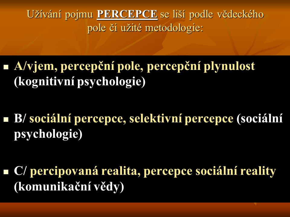 Užívání pojmu PERCEPCE se liší podle vědeckého pole či užité metodologie: A/vjem, percepční pole, percepční plynulost (kognitivní psychologie) B/ soci