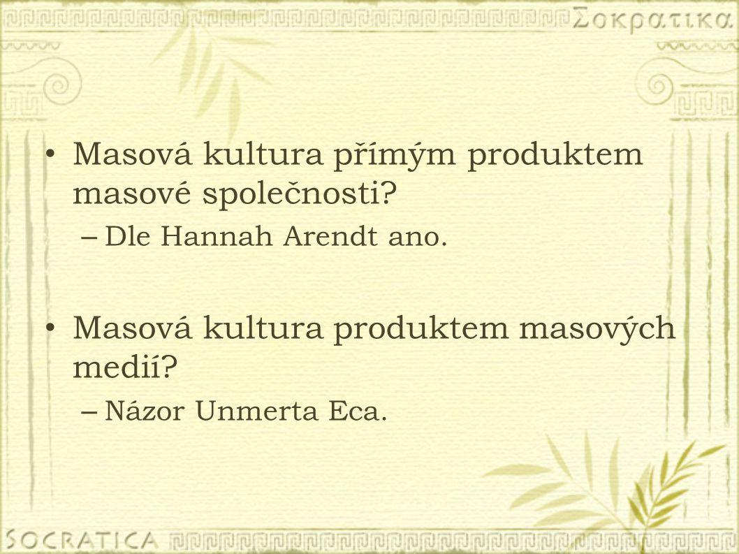 Masová kultura přímým produktem masové společnosti? – Dle Hannah Arendt ano. Masová kultura produktem masových medií? – Názor Unmerta Eca.