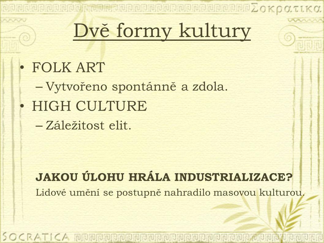 Dvě formy kultury FOLK ART – Vytvořeno spontánně a zdola. HIGH CULTURE – Záležitost elit. JAKOU ÚLOHU HRÁLA INDUSTRIALIZACE? Lidové umění se postupně