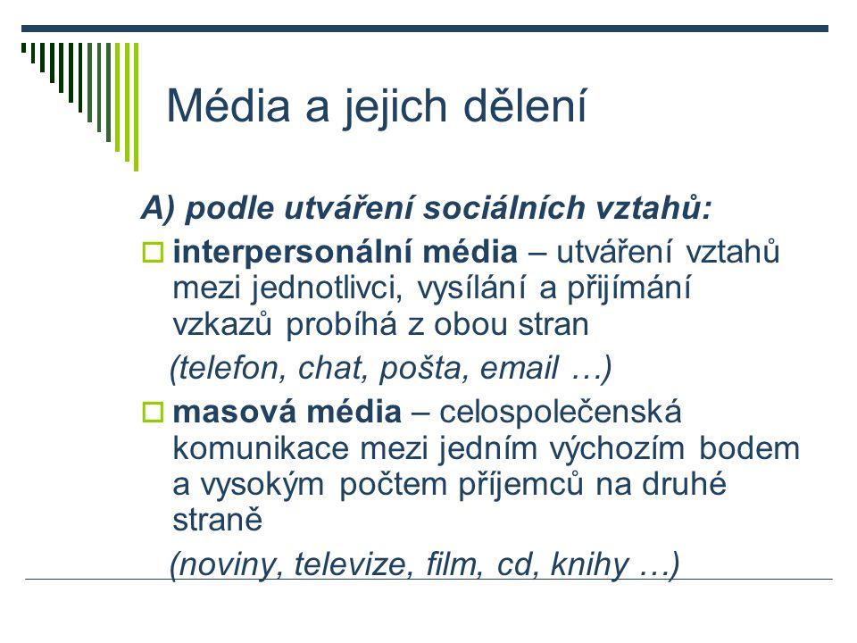 Média a jejich dělení A) podle utváření sociálních vztahů:  interpersonální média – utváření vztahů mezi jednotlivci, vysílání a přijímání vzkazů probíhá z obou stran (telefon, chat, pošta, email …)  masová média – celospolečenská komunikace mezi jedním výchozím bodem a vysokým počtem příjemců na druhé straně (noviny, televize, film, cd, knihy …)