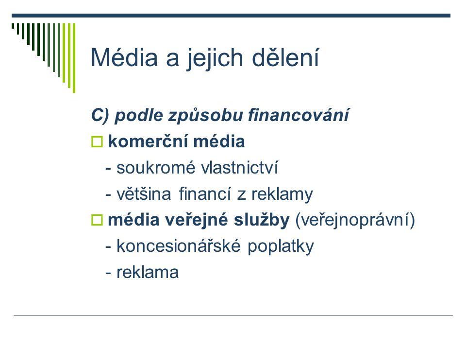 Média a jejich dělení C) podle způsobu financování  komerční média - soukromé vlastnictví - většina financí z reklamy  média veřejné služby (veřejnoprávní) - koncesionářské poplatky - reklama
