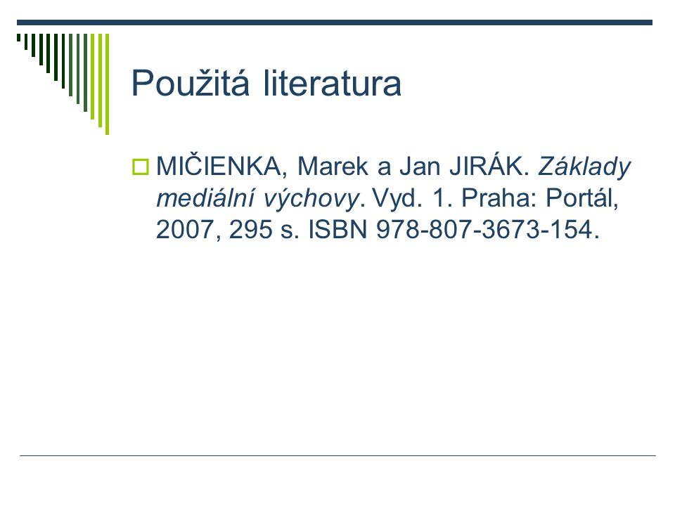 Použitá literatura  MIČIENKA, Marek a Jan JIRÁK. Základy mediální výchovy.