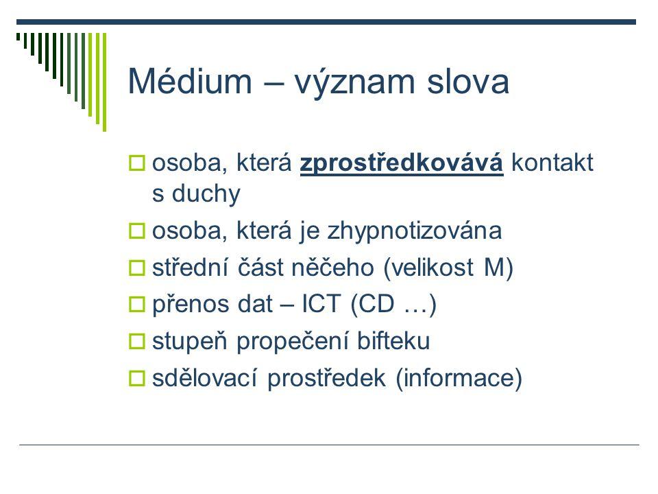 Médium – význam slova  osoba, která zprostředkovává kontakt s duchy  osoba, která je zhypnotizována  střední část něčeho (velikost M)  přenos dat – ICT (CD …)  stupeň propečení bifteku  sdělovací prostředek (informace)