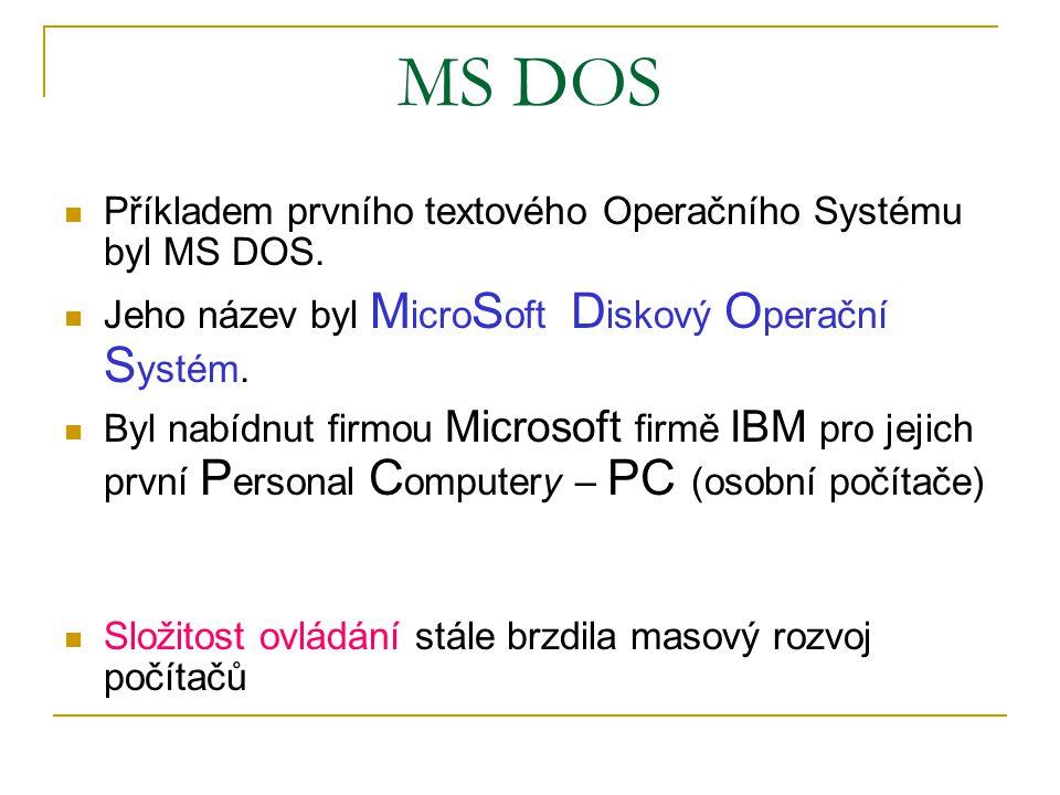 MS DOS Příkladem prvního textového Operačního Systému byl MS DOS. Jeho název byl M icro S oft D iskový O perační S ystém. Byl nabídnut firmou Microsof