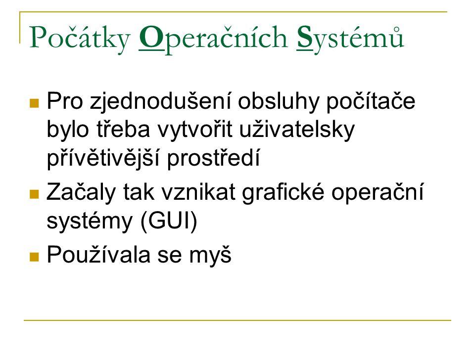 Počátky Operačních Systémů Pro zjednodušení obsluhy počítače bylo třeba vytvořit uživatelsky přívětivější prostředí Začaly tak vznikat grafické operační systémy (GUI) Používala se myš