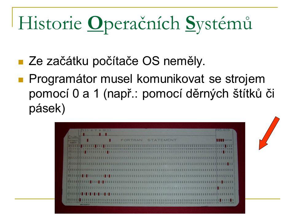 Historie Operačních Systémů Ze začátku počítače OS neměly. Programátor musel komunikovat se strojem pomocí 0 a 1 (např.: pomocí děrných štítků či páse