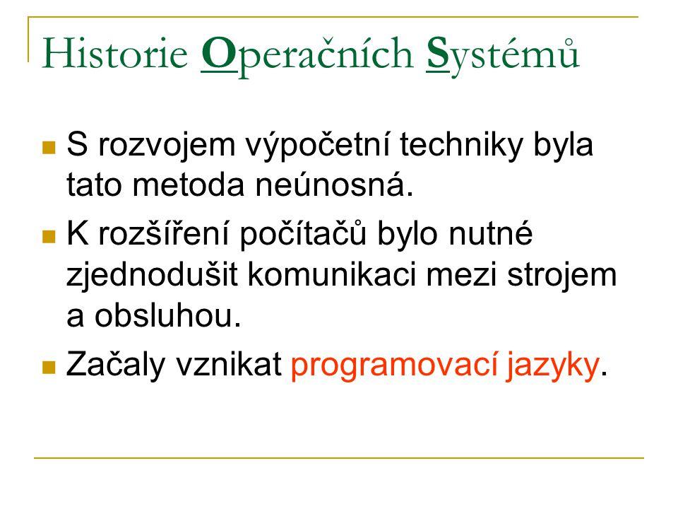 Historie Operačních Systémů S rozvojem výpočetní techniky byla tato metoda neúnosná. K rozšíření počítačů bylo nutné zjednodušit komunikaci mezi stroj