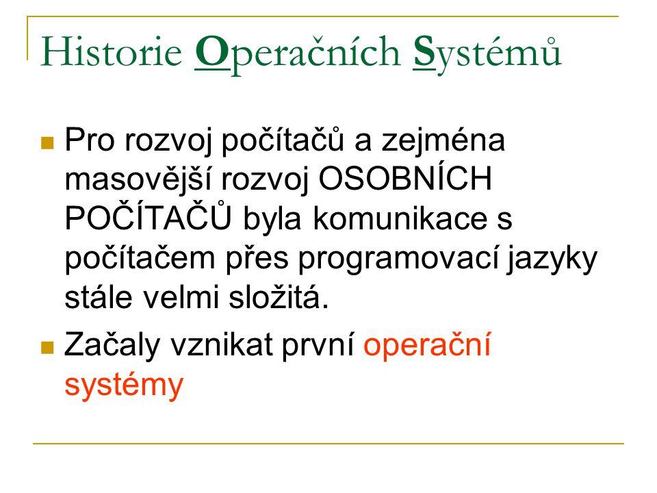 Historie Operačních Systémů Pro rozvoj počítačů a zejména masovější rozvoj OSOBNÍCH POČÍTAČŮ byla komunikace s počítačem přes programovací jazyky stále velmi složitá.