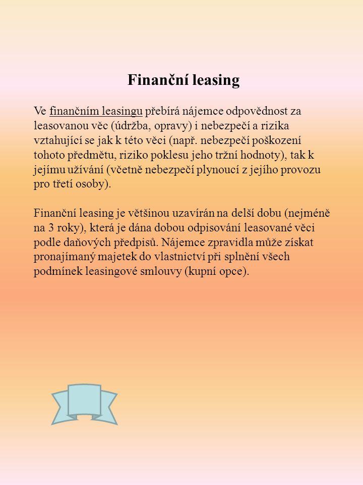 Finanční leasing Ve finančním leasingu přebírá nájemce odpovědnost za leasovanou věc (údržba, opravy) i nebezpečí a rizika vztahující se jak k této vě
