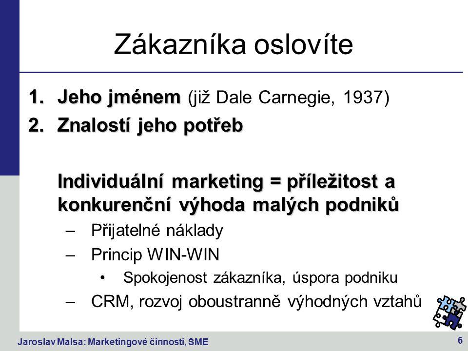 Jaroslav Malsa: Marketingové činnosti, SME 6 Zákazníka oslovíte 1.Jeho jménem 1.Jeho jménem (již Dale Carnegie, 1937) 2.Znalostí jeho potřeb Individuální marketing = příležitost a konkurenční výhoda malých podniků –Přijatelné náklady –Princip WIN-WIN Spokojenost zákazníka, úspora podniku –CRM, rozvoj oboustranně výhodných vztahů