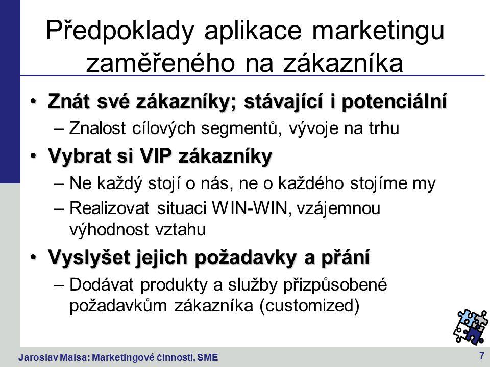 Jaroslav Malsa: Marketingové činnosti, SME 7 Předpoklady aplikace marketingu zaměřeného na zákazníka Znát své zákazníky; stávající i potenciálníZnát své zákazníky; stávající i potenciální –Znalost cílových segmentů, vývoje na trhu Vybrat si VIP zákazníkyVybrat si VIP zákazníky –Ne každý stojí o nás, ne o každého stojíme my –Realizovat situaci WIN-WIN, vzájemnou výhodnost vztahu Vyslyšet jejich požadavky a přáníVyslyšet jejich požadavky a přání –Dodávat produkty a služby přizpůsobené požadavkům zákazníka (customized)