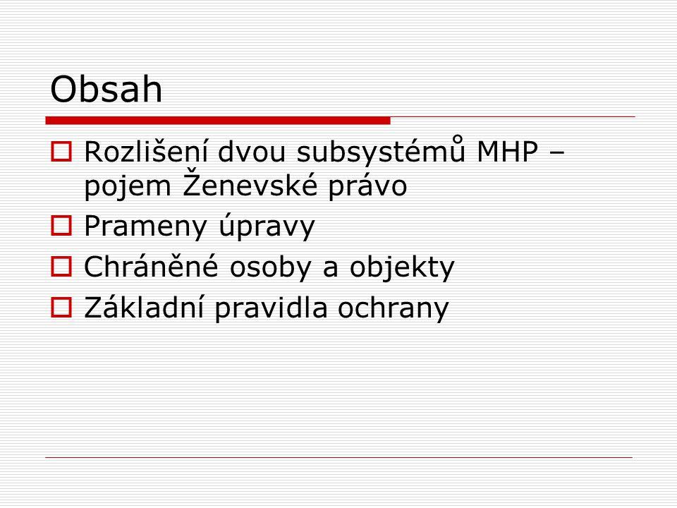 Obsah  Rozlišení dvou subsystémů MHP – pojem Ženevské právo  Prameny úpravy  Chráněné osoby a objekty  Základní pravidla ochrany