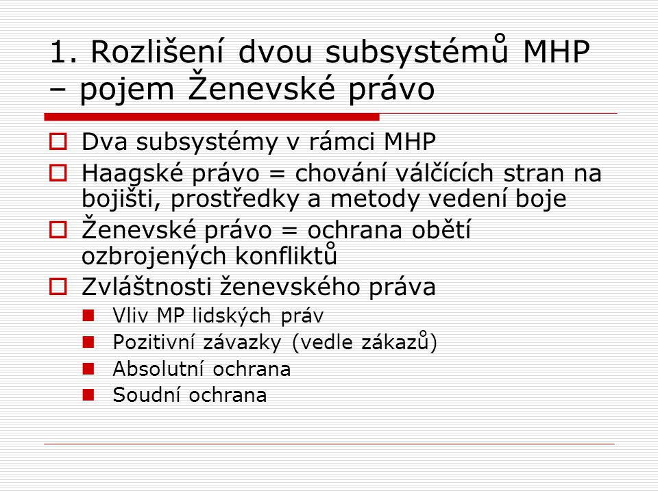 1. Rozlišení dvou subsystémů MHP – pojem Ženevské právo  Dva subsystémy v rámci MHP  Haagské právo = chování válčících stran na bojišti, prostředky