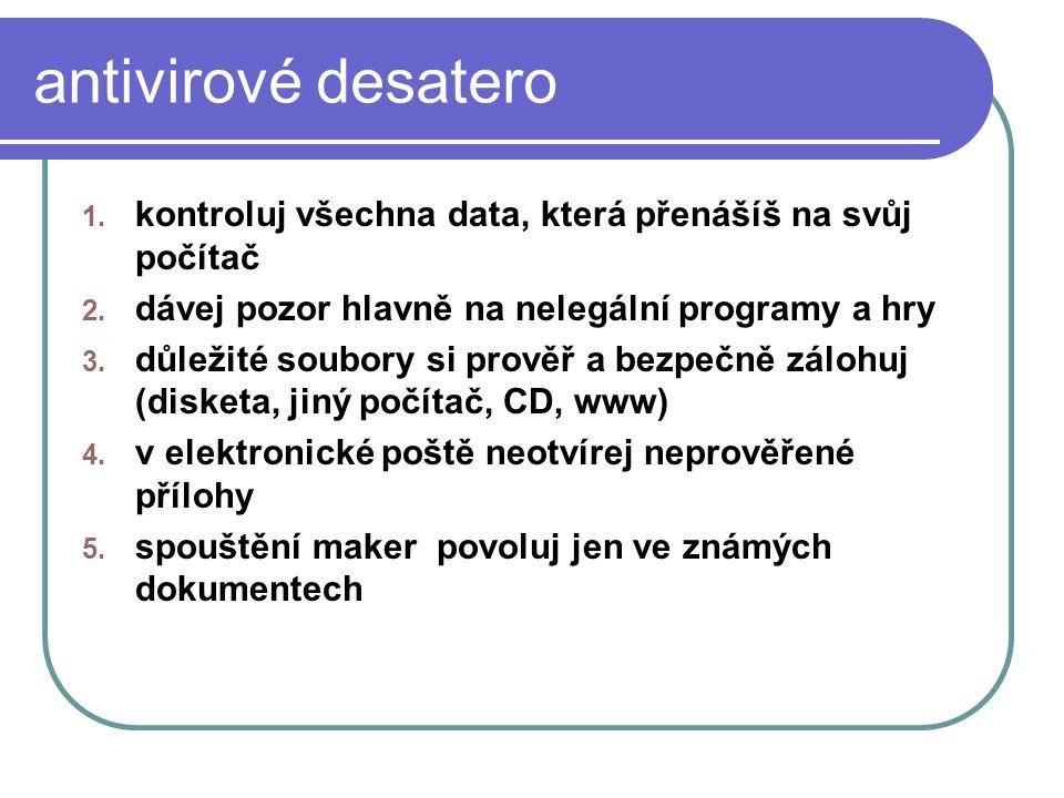 antivirové desatero 1. kontroluj všechna data, která přenášíš na svůj počítač 2. dávej pozor hlavně na nelegální programy a hry 3. důležité soubory si