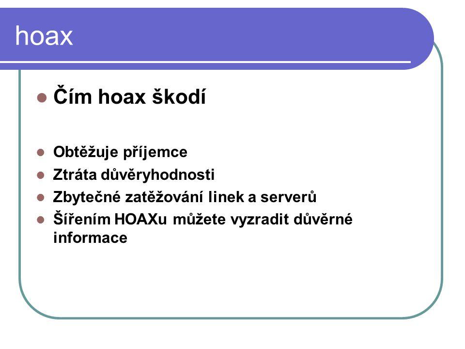 hoax Čím hoax škodí Obtěžuje příjemce Ztráta důvěryhodnosti Zbytečné zatěžování linek a serverů Šířením HOAXu můžete vyzradit důvěrné informace