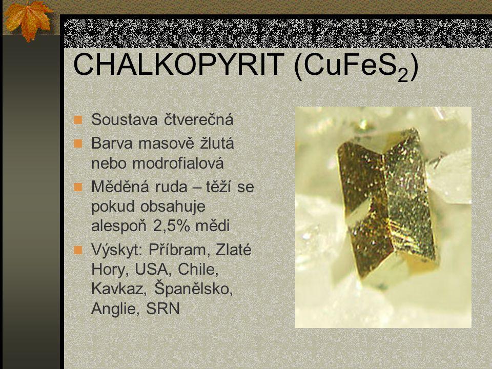 CHALKOPYRIT (CuFeS 2 ) Soustava čtverečná Barva masově žlutá nebo modrofialová Měděná ruda – těží se pokud obsahuje alespoň 2,5% mědi Výskyt: Příbram, Zlaté Hory, USA, Chile, Kavkaz, Španělsko, Anglie, SRN
