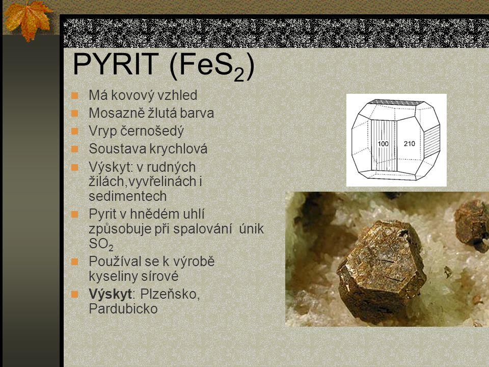 PYRIT (FeS 2 ) Má kovový vzhled Mosazně žlutá barva Vryp černošedý Soustava krychlová Výskyt: v rudných žilách,vyvřelinách i sedimentech Pyrit v hnědém uhlí způsobuje při spalování únik SO 2 Používal se k výrobě kyseliny sírové Výskyt: Plzeňsko, Pardubicko