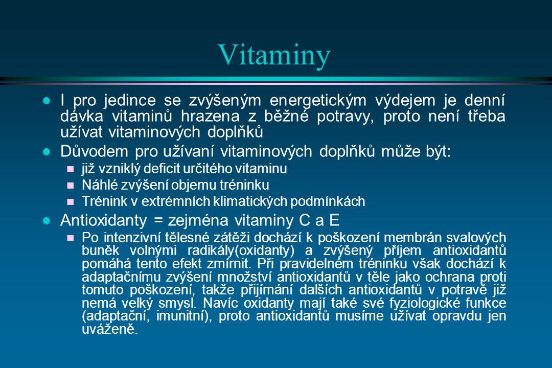 Vitaminy l I pro jedince se zvýšeným energetickým výdejem je denní dávka vitaminů hrazena z běžné potravy, proto není třeba užívat vitaminových doplňků l Důvodem pro užívaní vitaminových doplňků může být: n již vzniklý deficit určitého vitaminu n Náhlé zvýšení objemu tréninku n Trénink v extrémních klimatických podmínkách l Antioxidanty = zejména vitaminy C a E n Po intenzivní tělesné zátěži dochází k poškození membrán svalových buněk volnými radikály(oxidanty) a zvýšený příjem antioxidantů pomáhá tento efekt zmírnit.