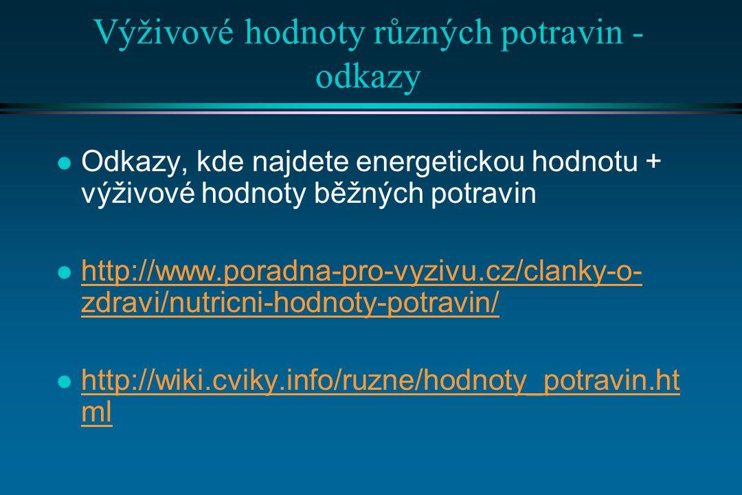 Výživové hodnoty různých potravin - odkazy l Odkazy, kde najdete energetickou hodnotu + výživové hodnoty běžných potravin l http://www.poradna-pro-vyzivu.cz/clanky-o- zdravi/nutricni-hodnoty-potravin/ http://www.poradna-pro-vyzivu.cz/clanky-o- zdravi/nutricni-hodnoty-potravin/ l http://wiki.cviky.info/ruzne/hodnoty_potravin.ht ml http://wiki.cviky.info/ruzne/hodnoty_potravin.ht ml