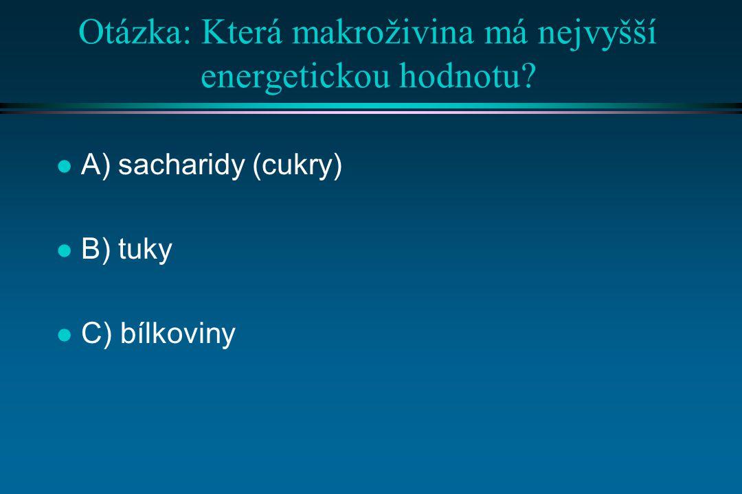 Správná odpověď: l B) tuky, protože: l 1g sacharidů(nebo bílkovin) = cca 5 kcal, l 1g tuků = cca 10 kcal