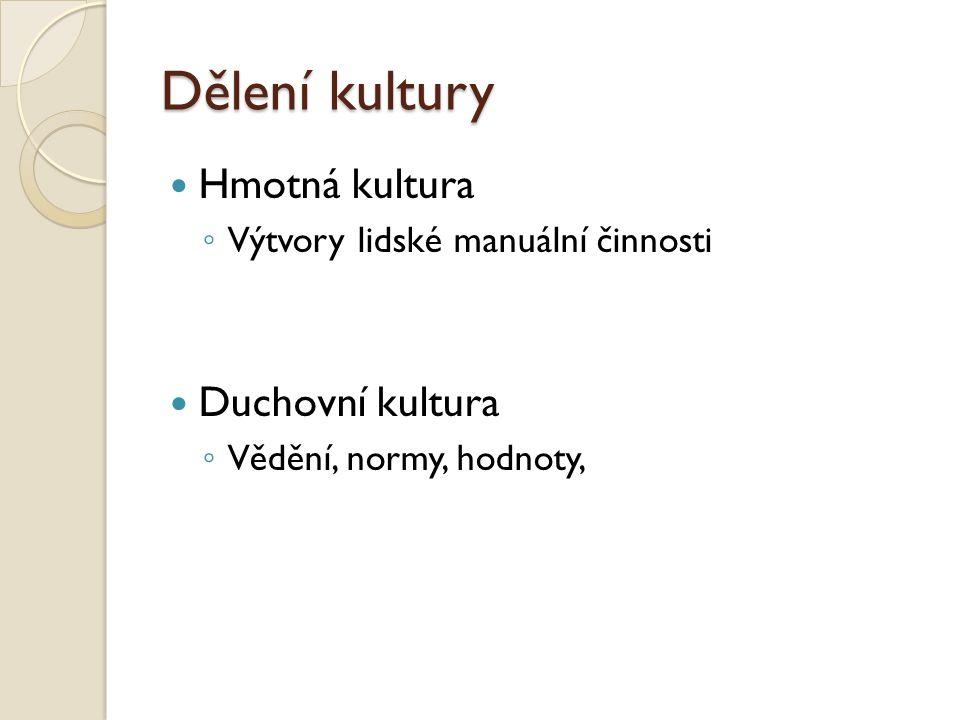 Dělení kultury Hmotná kultura ◦ Výtvory lidské manuální činnosti Duchovní kultura ◦ Vědění, normy, hodnoty,