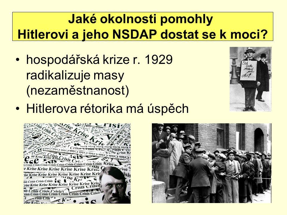 hospodářská krize r. 1929 radikalizuje masy (nezaměstnanost) Hitlerova rétorika má úspěch Jaké okolnosti pomohly Hitlerovi a jeho NSDAP dostat se k mo