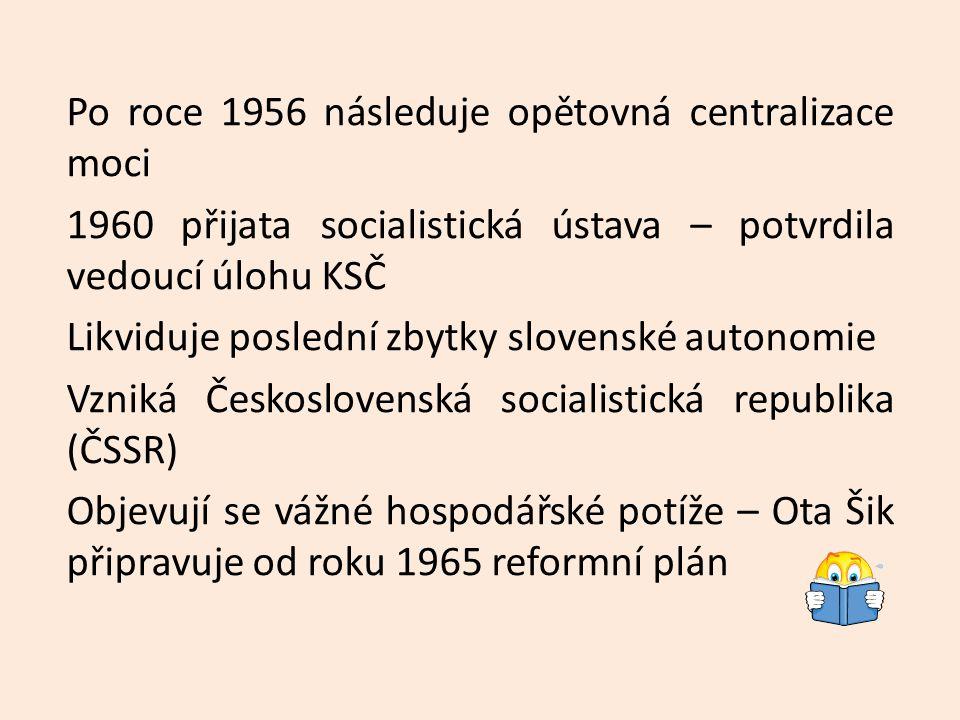 Po roce 1956 následuje opětovná centralizace moci 1960 přijata socialistická ústava – potvrdila vedoucí úlohu KSČ Likviduje poslední zbytky slovenské autonomie Vzniká Československá socialistická republika (ČSSR) Objevují se vážné hospodářské potíže – Ota Šik připravuje od roku 1965 reformní plán