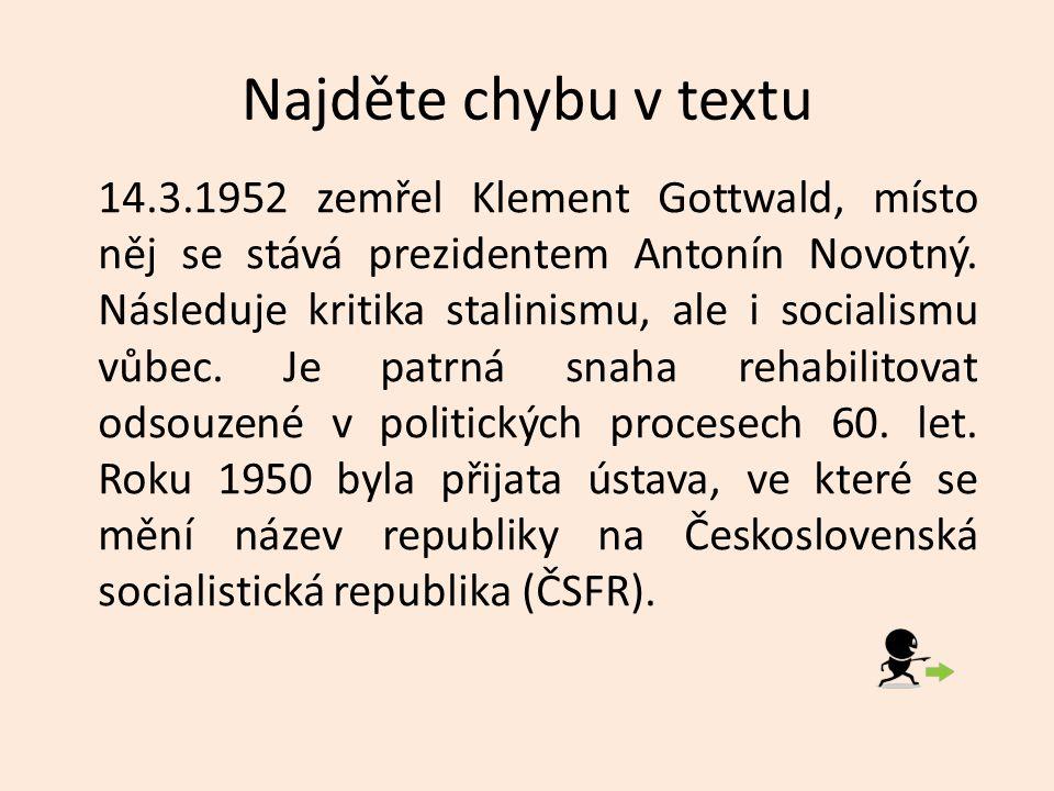 Najděte chybu v textu 14.3.1952 zemřel Klement Gottwald, místo něj se stává prezidentem Antonín Novotný.