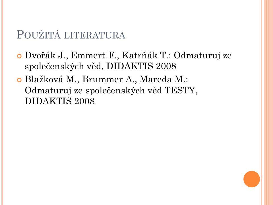 P OUŽITÁ LITERATURA Dvořák J., Emmert F., Katrňák T.: Odmaturuj ze společenských věd, DIDAKTIS 2008 Blažková M., Brummer A., Mareda M.: Odmaturuj ze společenských věd TESTY, DIDAKTIS 2008