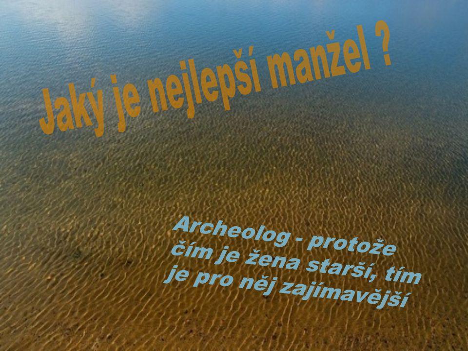 Archeolog - protože čím je žena starší, tím je pro něj zajímavější