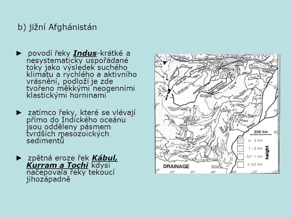 b) jižní Afghánistán ► povodí řeky Indus-krátké a nesystematicky uspořádané toky jako výsledek suchého klimatu a rychlého a aktivního vrásnění, podloží je zde tvořeno měkkými neogenními klastickými horninami ► zatímco řeky, které se vlévají přímo do Indického oceánu jsou odděleny pásmem tvrdších mesozoických sedimentů ► zpětná eroze řek Kábul, Kurram a Tochi kdysi načepovala řeky tekoucí jihozápadně