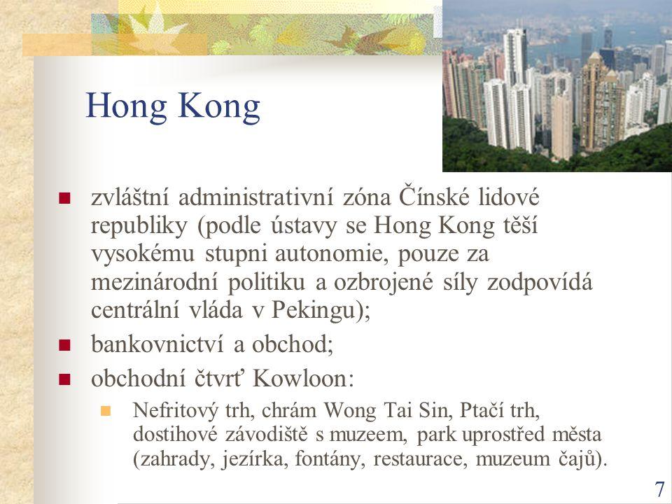 7 Hong Kong zvláštní administrativní zóna Čínské lidové republiky (podle ústavy se Hong Kong těší vysokému stupni autonomie, pouze za mezinárodní politiku a ozbrojené síly zodpovídá centrální vláda v Pekingu); bankovnictví a obchod; obchodní čtvrť Kowloon: Nefritový trh, chrám Wong Tai Sin, Ptačí trh, dostihové závodiště s muzeem, park uprostřed města (zahrady, jezírka, fontány, restaurace, muzeum čajů).