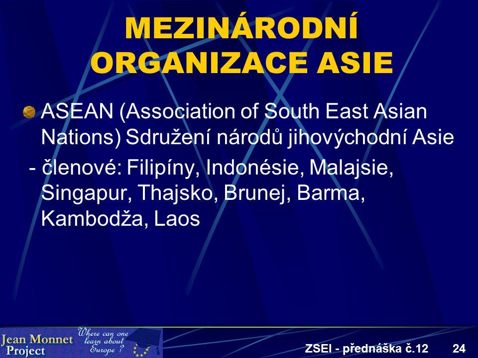 ZSEI - přednáška č.1224 MEZINÁRODNÍ ORGANIZACE ASIE ASEAN (Association of South East Asian Nations) Sdružení národů jihovýchodní Asie - členové: Filipíny, Indonésie, Malajsie, Singapur, Thajsko, Brunej, Barma, Kambodža, Laos