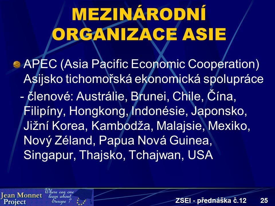 ZSEI - přednáška č.1225 MEZINÁRODNÍ ORGANIZACE ASIE APEC (Asia Pacific Economic Cooperation) Asijsko tichomořská ekonomická spolupráce - členové: Austrálie, Brunei, Chile, Čína, Filipíny, Hongkong, Indonésie, Japonsko, Jižní Korea, Kambodža, Malajsie, Mexiko, Nový Zéland, Papua Nová Guinea, Singapur, Thajsko, Tchajwan, USA