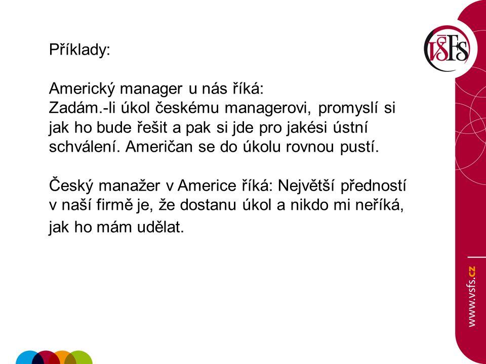 Příklady: Americký manager u nás říká: Zadám.-li úkol českému managerovi, promyslí si jak ho bude řešit a pak si jde pro jakési ústní schválení. Ameri