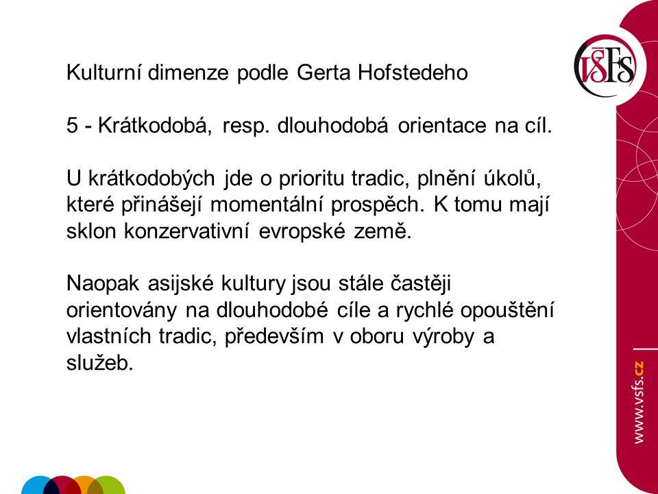 Kulturní dimenze podle Gerta Hofstedeho 5 - Krátkodobá, resp. dlouhodobá orientace na cíl. U krátkodobých jde o prioritu tradic, plnění úkolů, které p