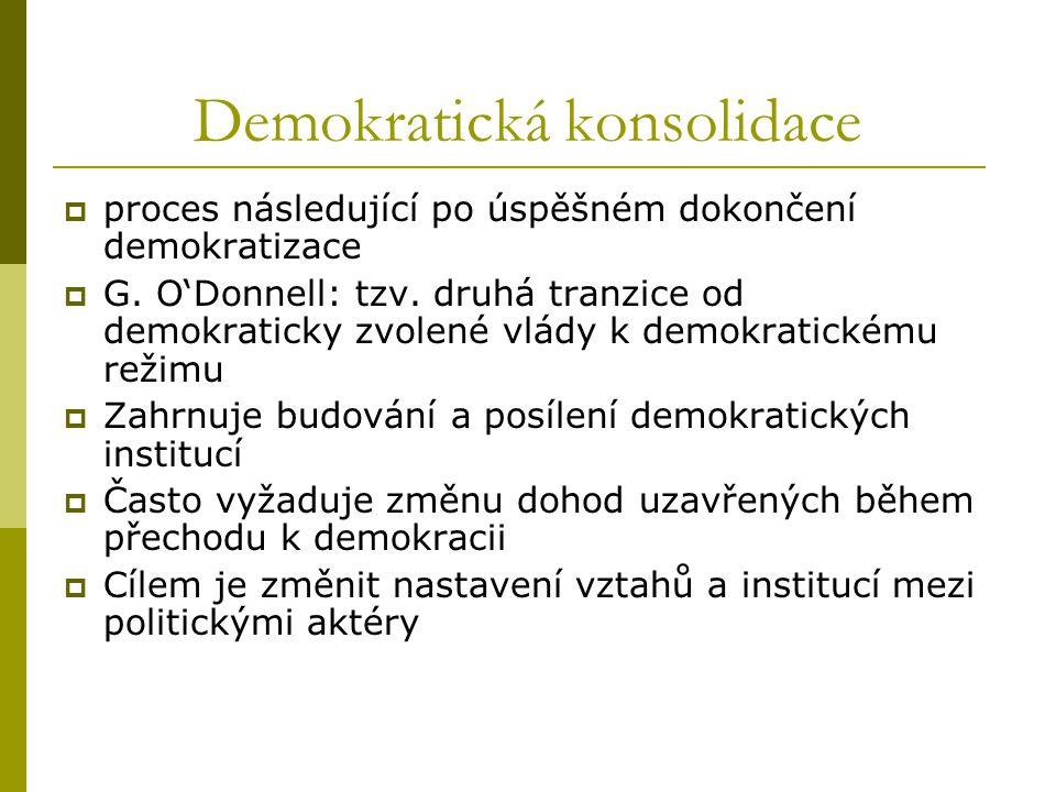 Demokratická konsolidace  proces následující po úspěšném dokončení demokratizace  G. O'Donnell: tzv. druhá tranzice od demokraticky zvolené vlády k